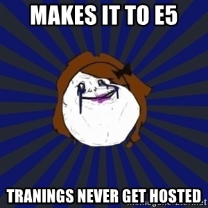 Forever Alone Girl - makes it to e5 tranings never get hosted