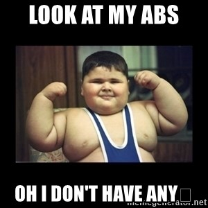 Fat kid - Look at my abs  Oh I don't have any😭
