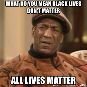 Confused Bill Cosby  - what do you mean black lives don't matter ALL LIVES MATTER