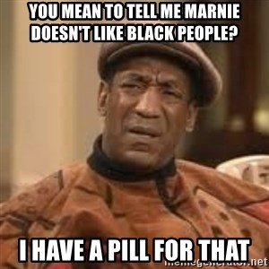 Confused Bill Cosby  - You mean to tell me Marnie doesn't like black people? I have a pill for that