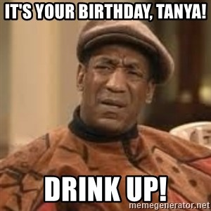 Confused Bill Cosby  - It's Your birthday, Tanya! Drink up!