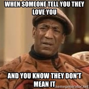 Confused Bill Cosby  - When someone tell you they love you and you know they don't mean it