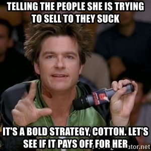 Bold Strategy Cotton - telling the people she is trying to sell to they suck It's a bold strategy, Cotton. Let's see if it pays off for her