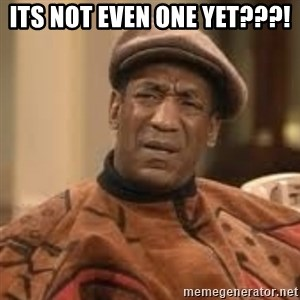 Confused Bill Cosby  - Its not even one yet???!
