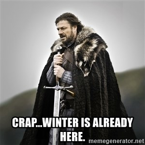 Game of Thrones -  Crap...Winter is already Here.