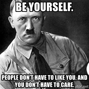 Hitler Advice - Be yourself. People don't have to like you, and you don't have to care.