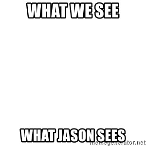 Blank Template - What we see what jason sees
