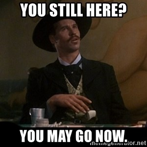 Doc Holliday - You still here? You may go now.