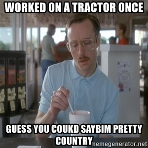 things are getting serious - Worked on a tractor once Guess you coukd saybim pretty country