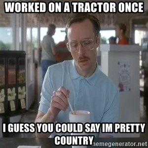 things are getting serious - Worked on a tractor once I guess you could say im pretty country