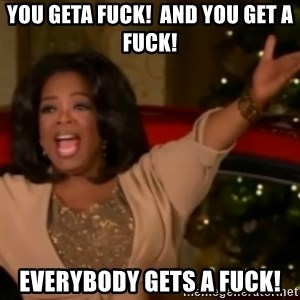 The Giving Oprah - you geta fuck!  and you get a fuck! Everybody gets a fuck!