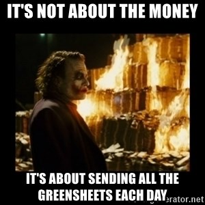 Not about the money joker - it's not about the money it's about sending all the greensheets each day