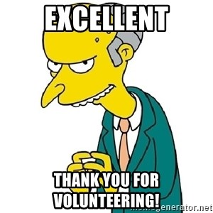 Mr Burns meme - Excellent Thank you for volunteering!