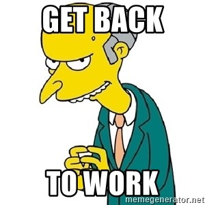 Mr Burns meme - GET BACK  TO WORK