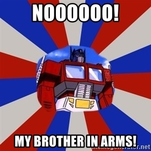 Optimus Prime - NOOOOOO! MY BROTHER IN ARMS!