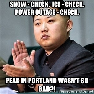Kim Jong Un Clap - snow - check.  ice - check.  power outage - check. peak in portland wasn't so bad?!