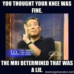 Maury Povich Father - You thought your knee was fine. The MRI determined that was a lie.