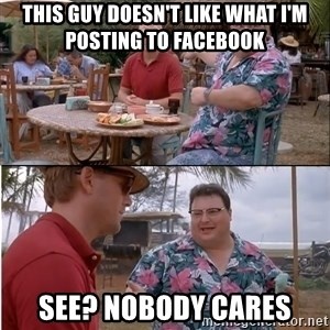 See? Nobody Cares - This guy doesn't like what I'm posting to Facebook See? Nobody cares