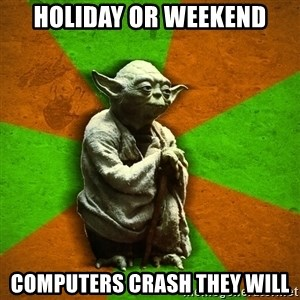 Yoda Advice  - Holiday or Weekend Computers Crash they will