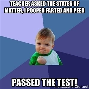 Success Kid - teacher asked the states of matter, i pooped farted and peed passed the test!