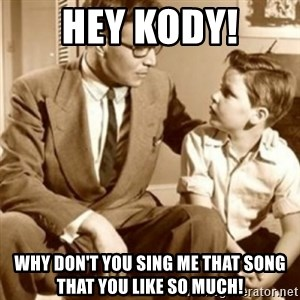 father son  - hey kody! why don't you sing me that song that you like so much!