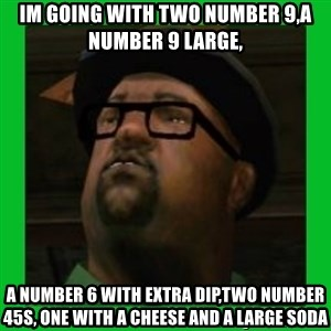 Big Smoke - Im going with two number 9,a number 9 large, a number 6 with extra dip,two number 45s, one with a cheese and a large soda