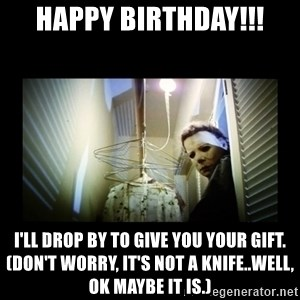 Michael Myers - Happy Birthday!!! I'll drop by to give you your gift. (Don't worry, it's not a knife..well, ok maybe it is.)