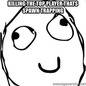 Derp meme - killing the top player thats spawn trapping