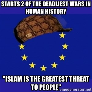 "scumbag europe - Starts 2 of the deadliest wars in human history ""Islam is the greatest threat to people"""