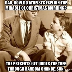 father son  - dad, how do atheists explain the miracle of christmas morning? the presents get under the tree through random chance, son.