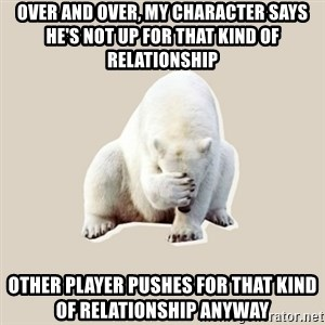 Bad RPer Polar Bear - Over and over, my character says he's not up for that kind of relationship Other player pushes for that kind of relationship anyway