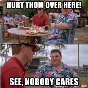 See? Nobody Cares - Hurt Thom over here! See, nobody cares