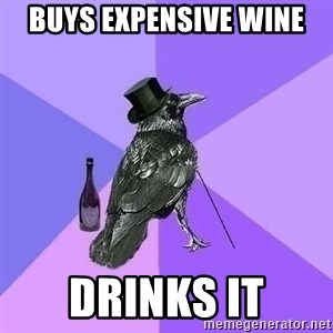 Rich Raven - buys expensive wine drinks it