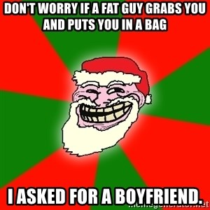 Santa Claus Troll Face - Don't worry if a fat guy grabs you and puts you in a bag I asked for a boyfriend.