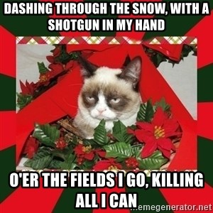 GRUMPY CAT ON CHRISTMAS - Dashing through the snow, with a shotgun in my hand o'er the fields I go, killing all I can