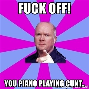 Phil Mitchell - FUCK OFF! You piano playing cunt..