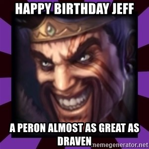 Draven - Happy Birthday Jeff A peron almost as great as draven