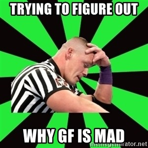 Deep Thinking Cena - trying to figure out  why gf is mad