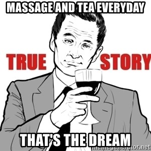 true story - Massage and tea everyday That's the dream