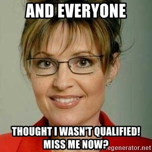Sarah Palin - And everyone Thought I wasn't qualified! Miss me now?