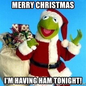 Christmas Kermit - Merry Christmas I'm having ham tonight!