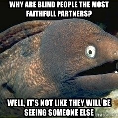 Bad Joke Eel v2.0 - Why are blind people the most faithfull partners? Well, it's not like they will be seeing someone else