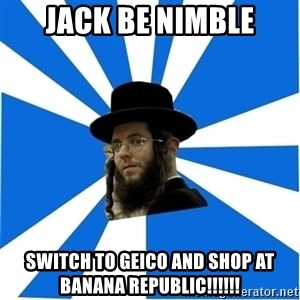Evil Greedy Jew - jack be nimble switch to geico and shop at banana republic!!!!!!