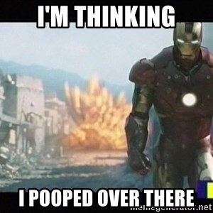 Iron man walks away - i'm thinking i pooped over there