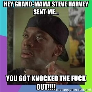 Smokey from friday - HEY GRAND-MAMA STEVE HARVEY SENT ME... YOU GOT KNOCKED THE FUCK OUT!!!!