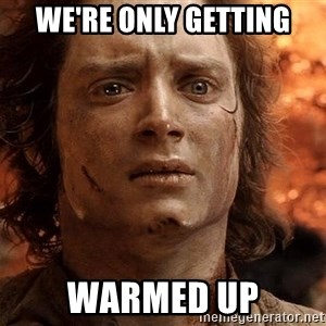 Frodo  - we're only getting warmed up