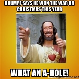 Buddy Christ - drumpf says he won the war on christmas this year what an a-hole!