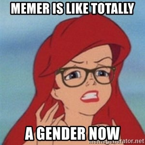 Hipster Ariel - MEMER IS LIKE TOTALLY A GENDER NOW