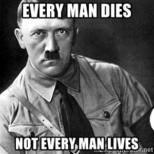 Hitler Advice - Every man dies Not every man lives