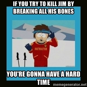South Park Ski Instructor - If you try to kill Jim by breaking all his bones You're gonna have a hard time